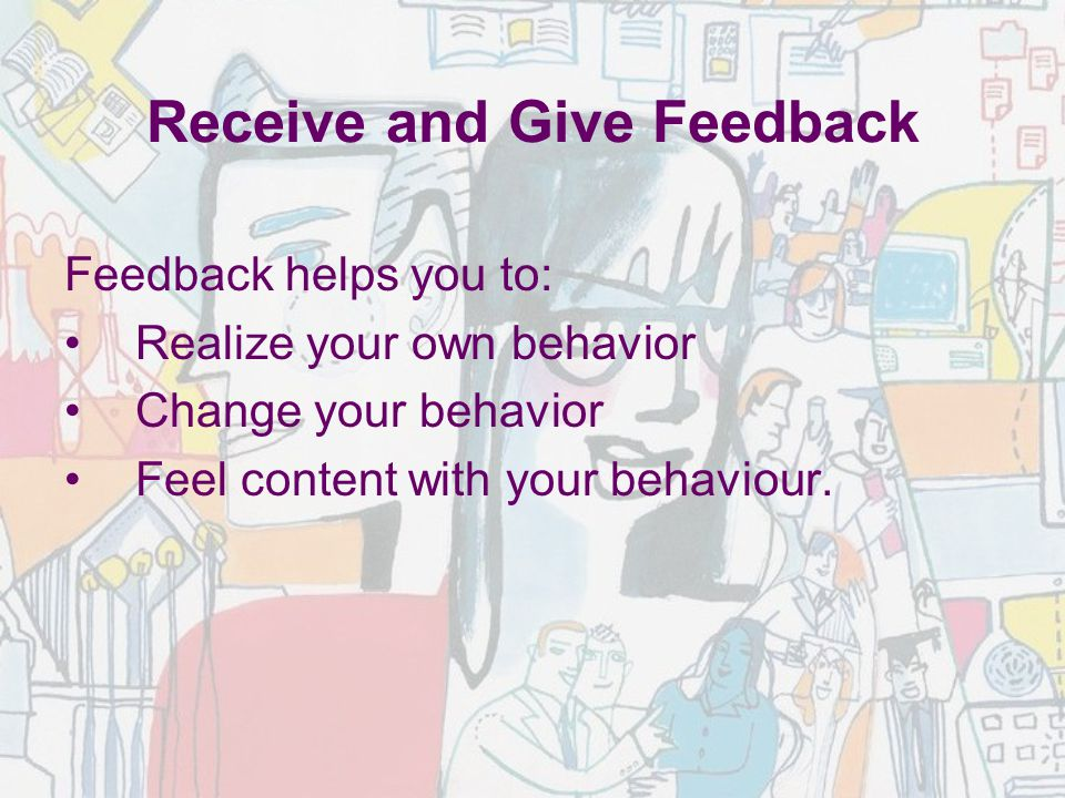 Receive and Give Feedback Feedback helps you to: Realize your own behavior Change your behavior Feel content with your behaviour.