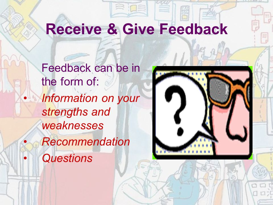 Receive & Give Feedback Feedback can be in the form of: Information on your strengths and weaknesses Recommendation Questions