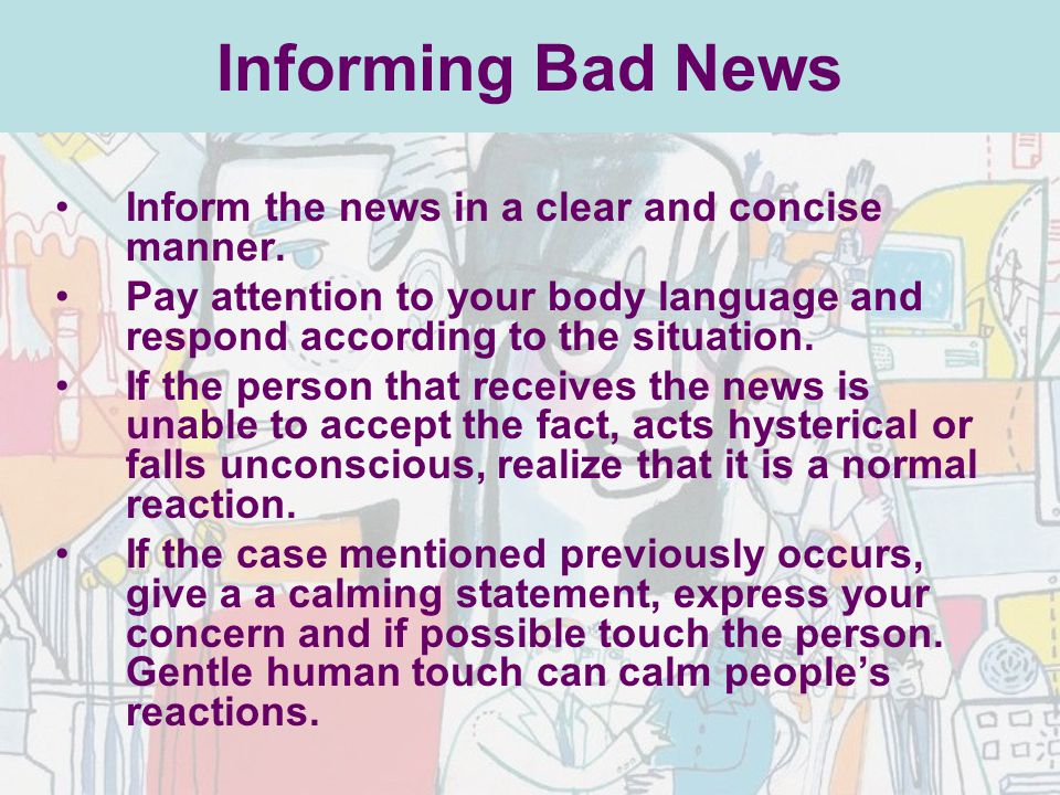 Informing Bad News Inform the news in a clear and concise manner. Pay attention to your body language and respond according to the situation. If the p