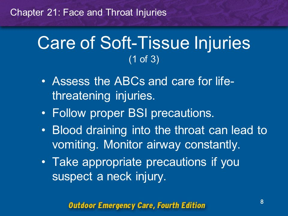 Chapter 21: Face and Throat Injuries 8 Care of Soft-Tissue Injuries (1 of 3) Assess the ABCs and care for life- threatening injuries.