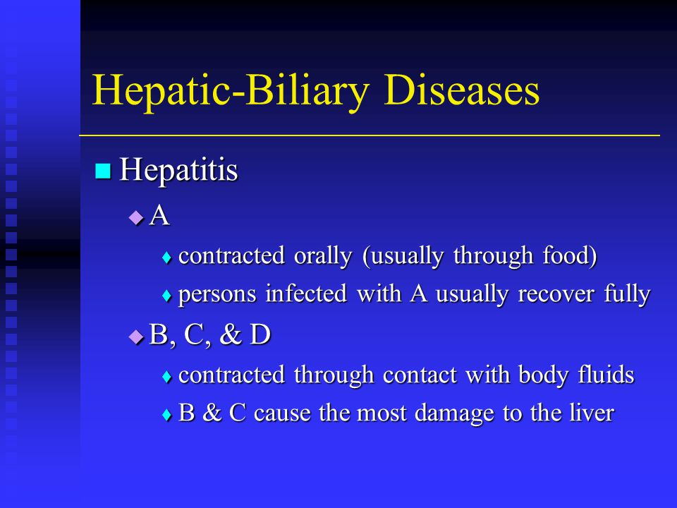 Hepatic-Biliary Diseases Hepatitis Hepatitis AAAA  contracted orally (usually through food)  persons infected with A usually recover fully  B, C, & D  contracted through contact with body fluids  B & C cause the most damage to the liver