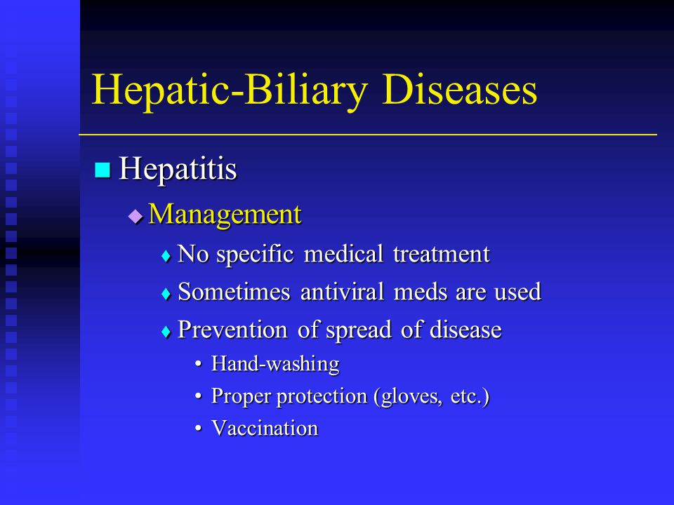 Hepatic-Biliary Diseases Hepatitis Hepatitis  Management  No specific medical treatment  Sometimes antiviral meds are used  Prevention of spread of disease Hand-washingHand-washing Proper protection (gloves, etc.)Proper protection (gloves, etc.) VaccinationVaccination