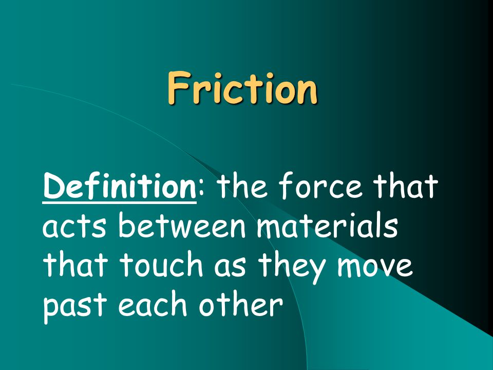 Friction Definition: the force that acts between materials that touch as they move past each other