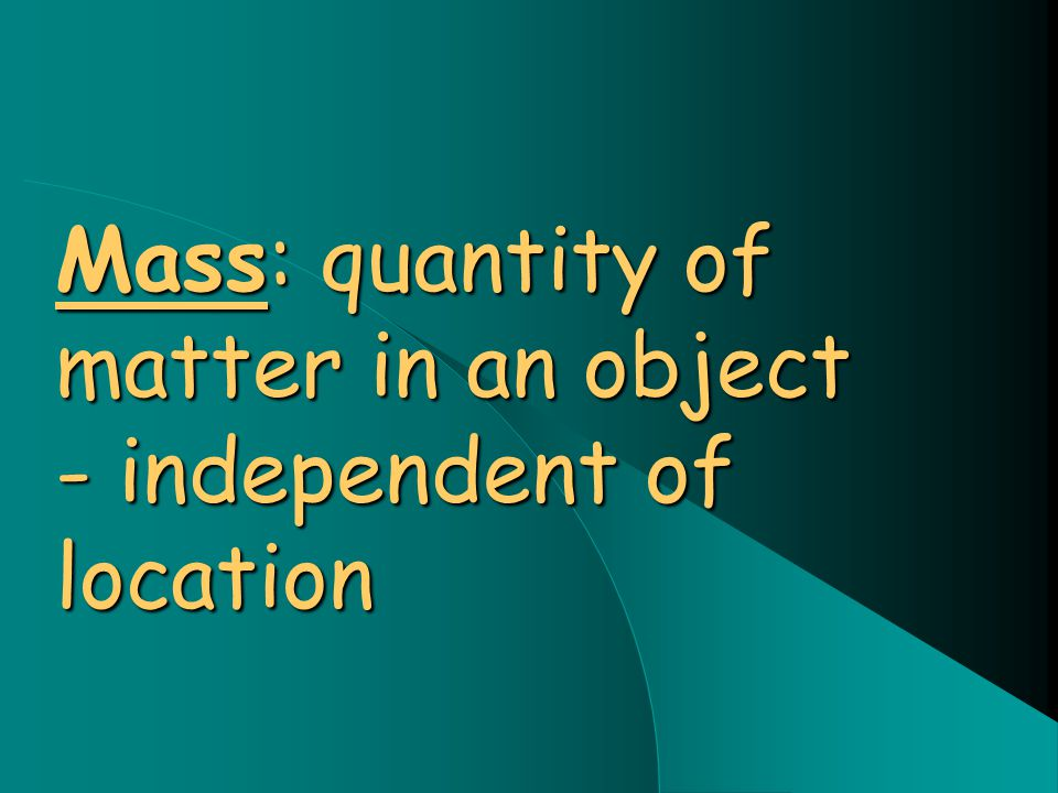 Mass: quantity of matter in an object - independent of location