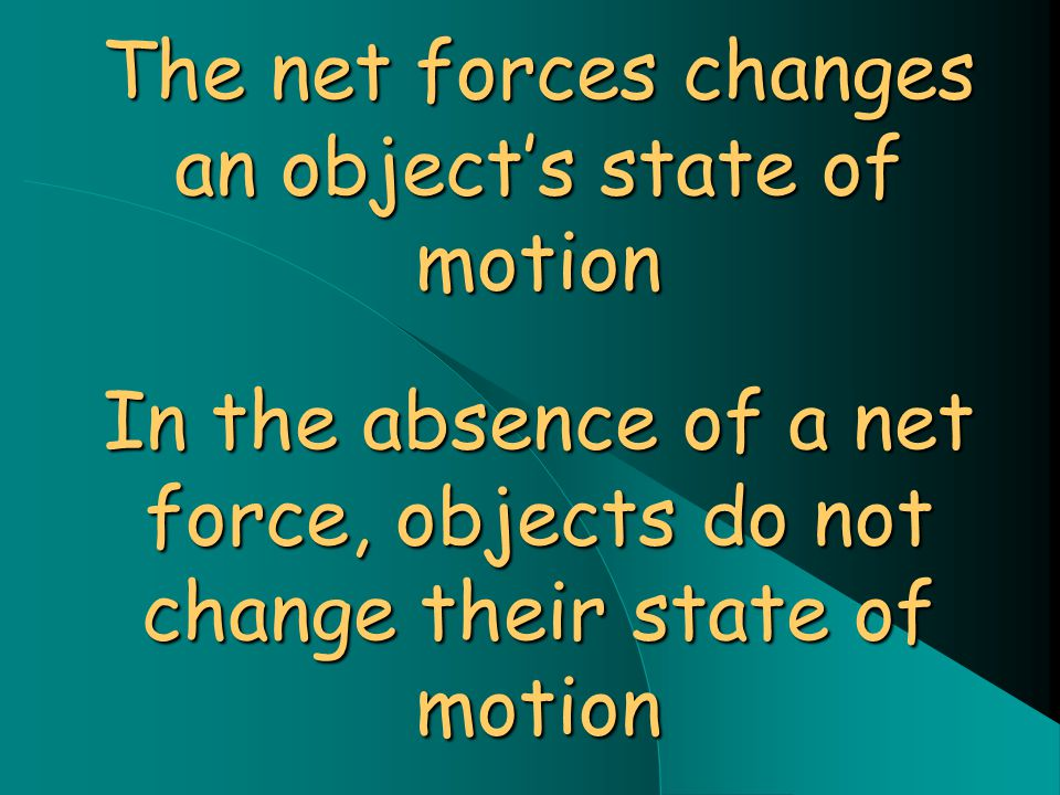 The net forces changes an object's state of motion In the absence of a net force, objects do not change their state of motion
