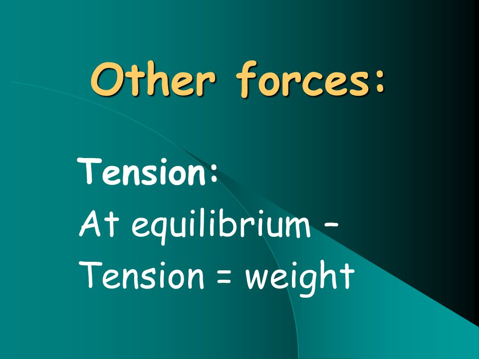 Other forces: Tension: At equilibrium – Tension = weight