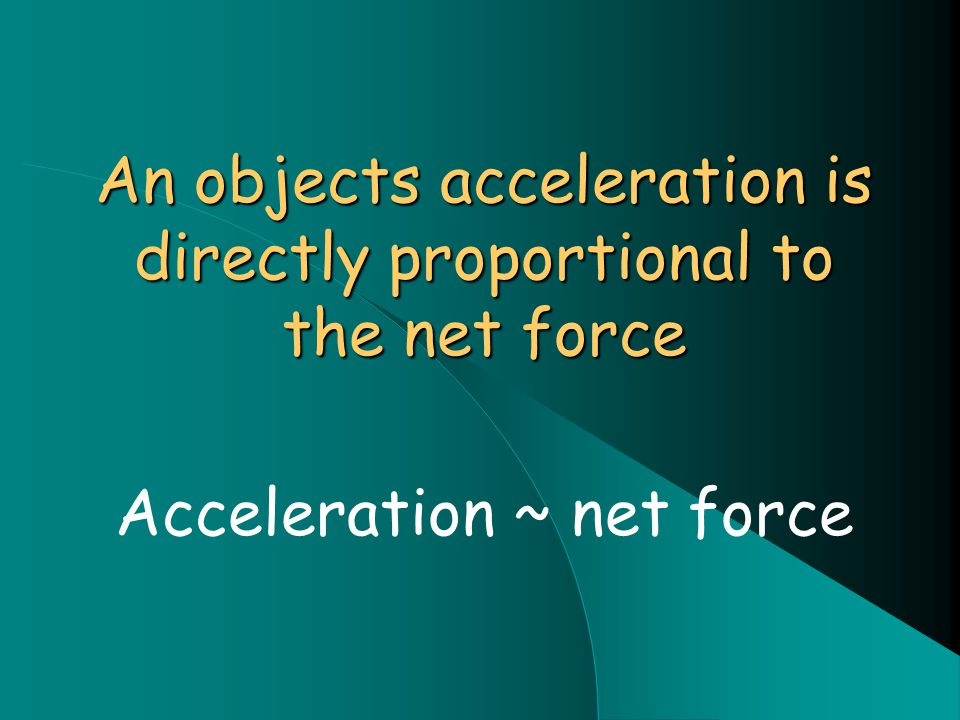 An objects acceleration is directly proportional to the net force Acceleration ~ net force