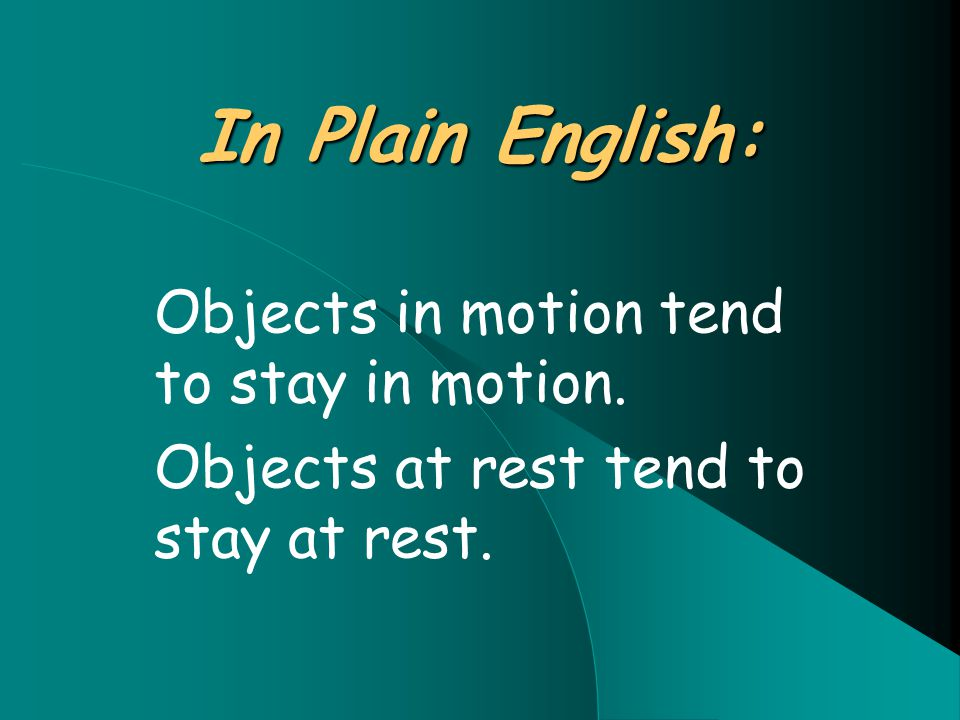 In Plain English: Objects in motion tend to stay in motion. Objects at rest tend to stay at rest.