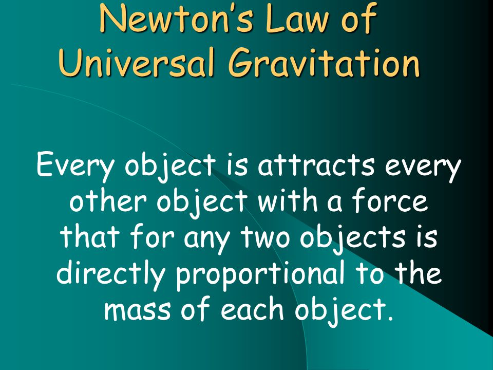 Newton's Law of Universal Gravitation Every object is attracts every other object with a force that for any two objects is directly proportional to the mass of each object.