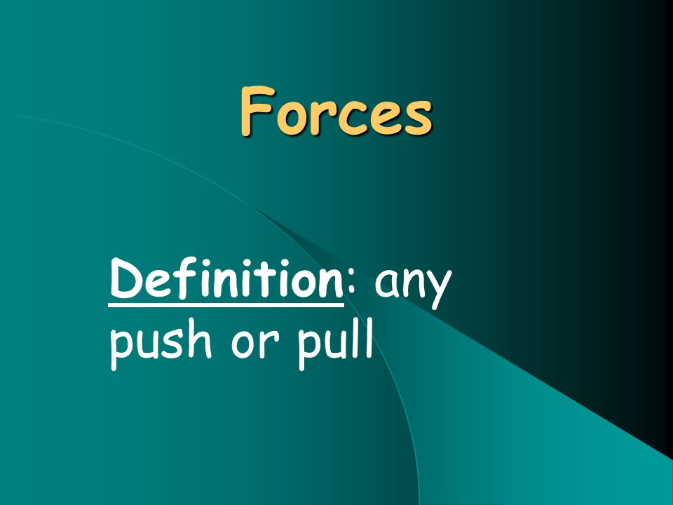 Forces Definition: any push or pull