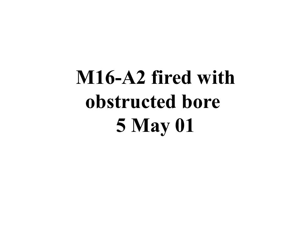 M16-A2 fired with obstructed bore 5 May 01