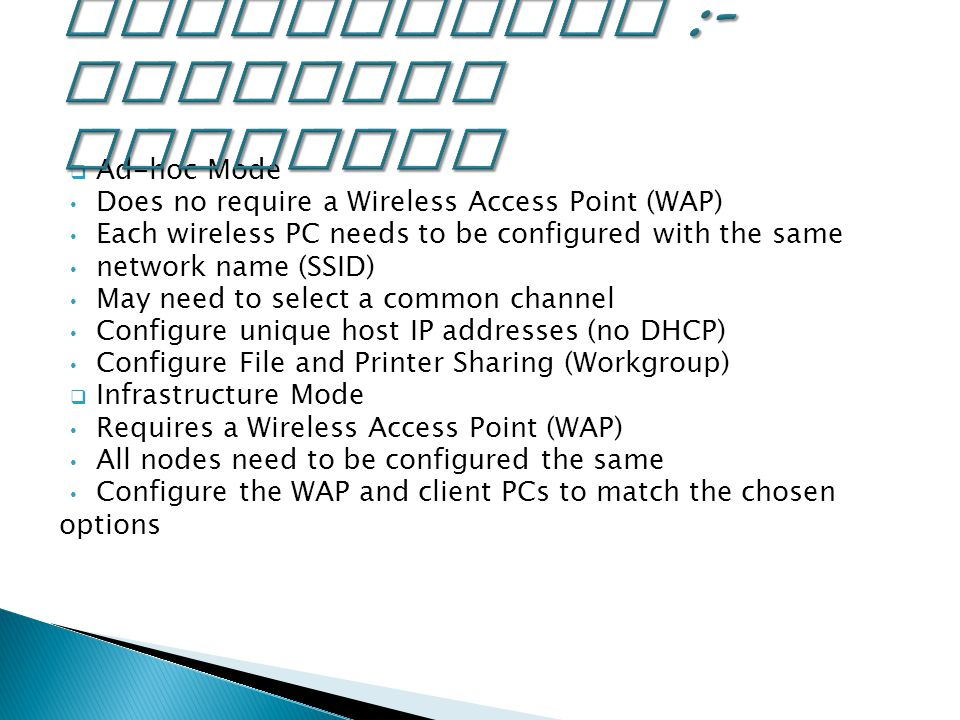  Ad-hoc Mode Does no require a Wireless Access Point (WAP) Each wireless PC needs to be configured with the same network name (SSID) May need to select a common channel Configure unique host IP addresses (no DHCP) Configure File and Printer Sharing (Workgroup)  Infrastructure Mode Requires a Wireless Access Point (WAP) All nodes need to be configured the same Configure the WAP and client PCs to match the chosen options