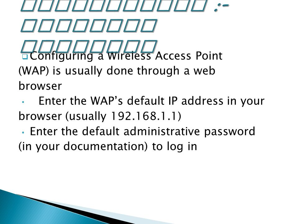  Configuring a Wireless Access Point (WAP) is usually done through a web browser Enter the WAP's default IP address in your browser (usually ) Enter the default administrative password (in your documentation) to log in