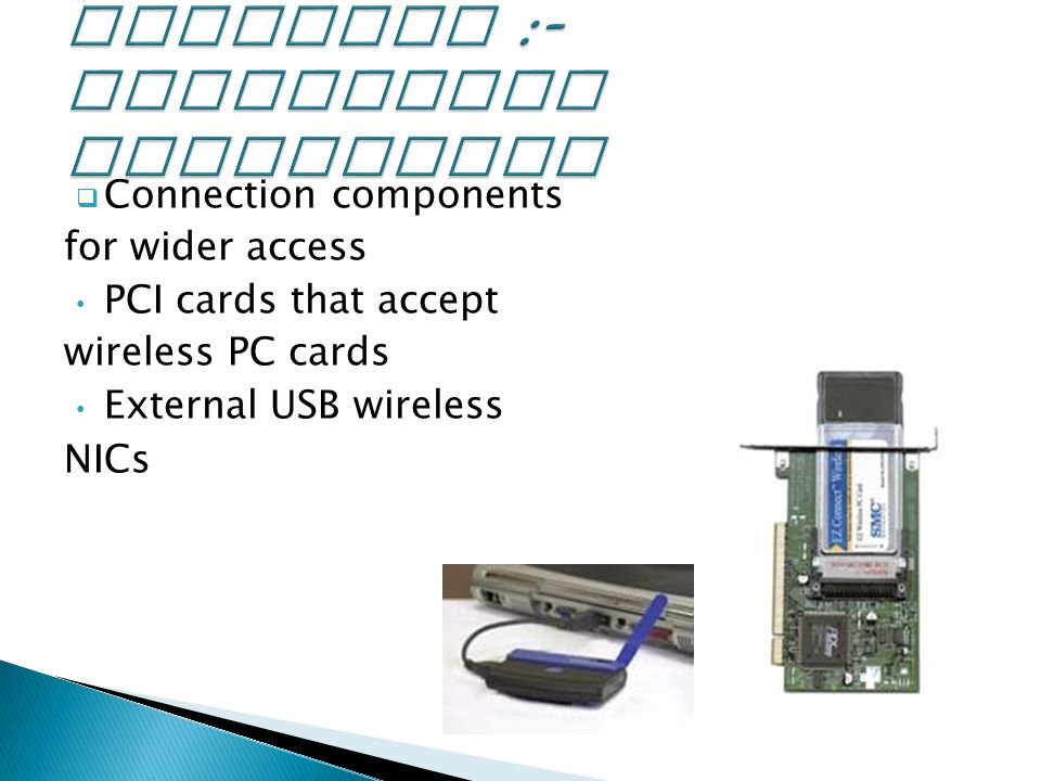  Connection components for wider access PCI cards that accept wireless PC cards External USB wireless NICs