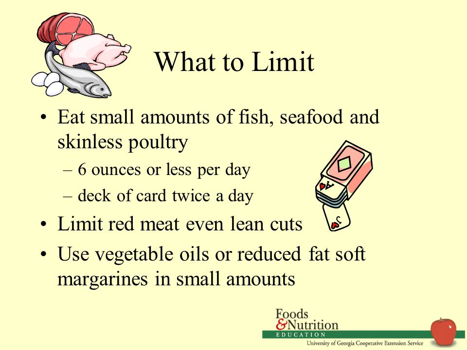 What to Limit Eat small amounts of fish, seafood and skinless poultry –6 ounces or less per day –deck of card twice a day Limit red meat even lean cuts Use vegetable oils or reduced fat soft margarines in small amounts