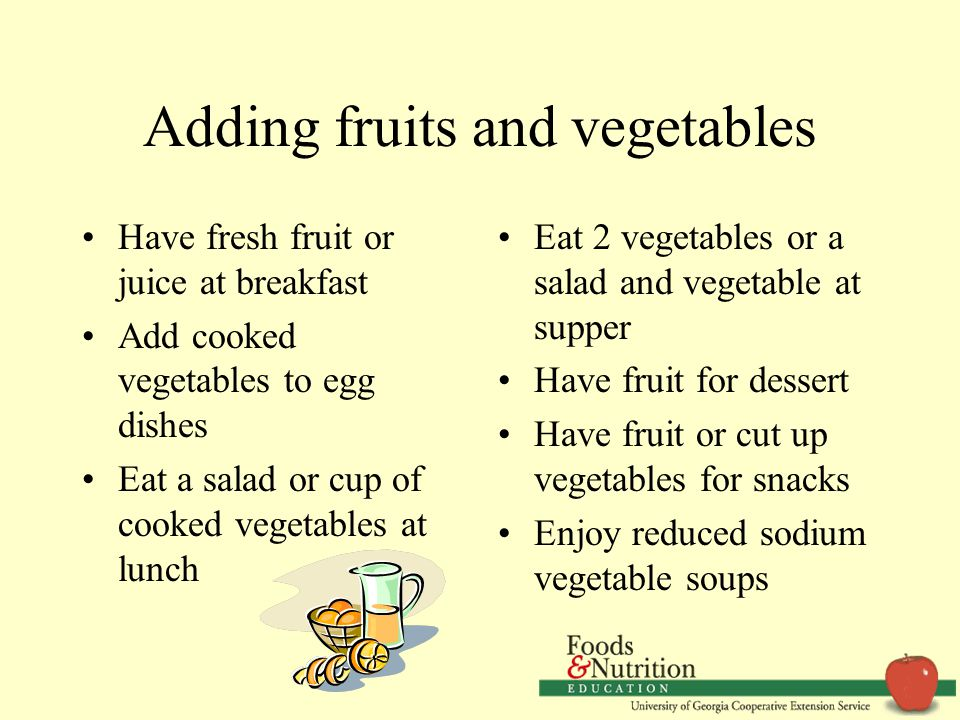 Adding fruits and vegetables Have fresh fruit or juice at breakfast Add cooked vegetables to egg dishes Eat a salad or cup of cooked vegetables at lunch Eat 2 vegetables or a salad and vegetable at supper Have fruit for dessert Have fruit or cut up vegetables for snacks Enjoy reduced sodium vegetable soups