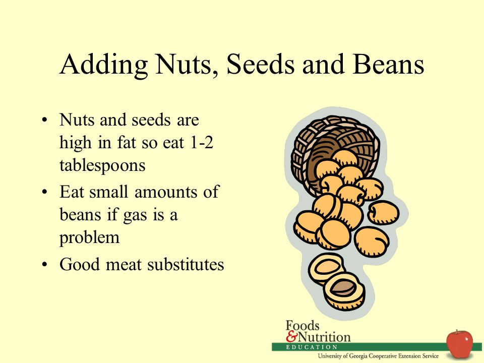 Adding Nuts, Seeds and Beans Nuts and seeds are high in fat so eat 1-2 tablespoons Eat small amounts of beans if gas is a problem Good meat substitutes