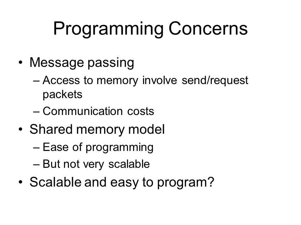 Programming Concerns Message passing –Access to memory involve send/request packets –Communication costs Shared memory model –Ease of programming –But not very scalable Scalable and easy to program