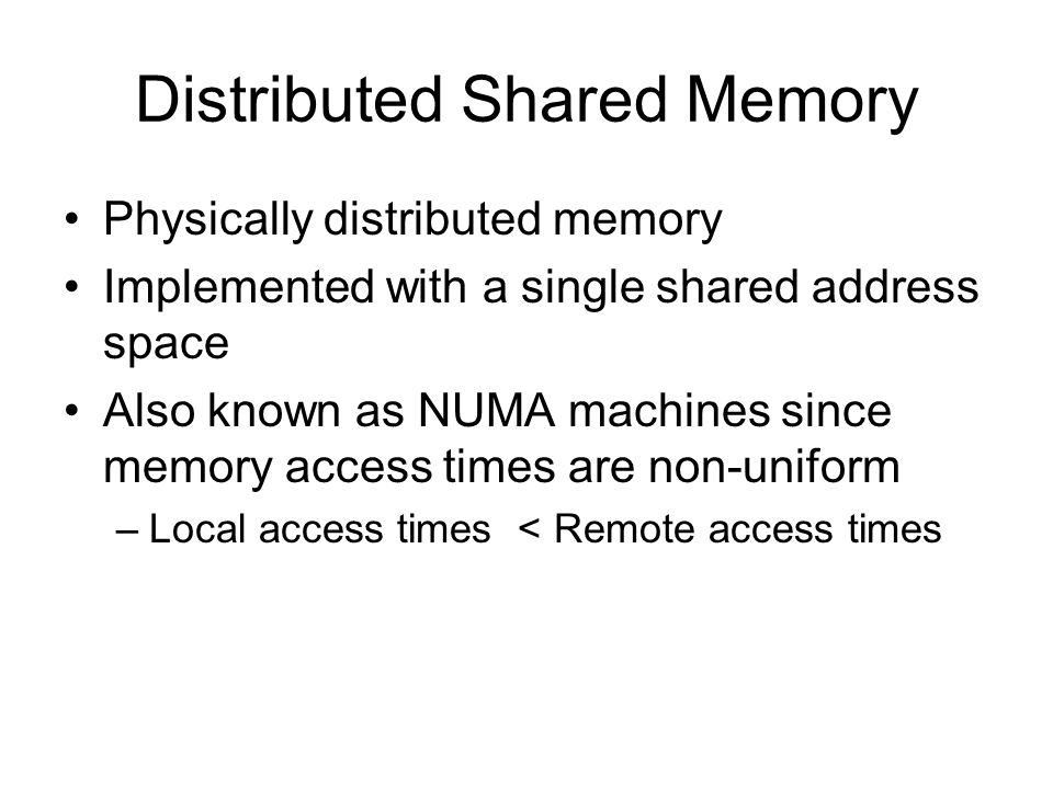 Distributed Shared Memory Physically distributed memory Implemented with a single shared address space Also known as NUMA machines since memory access times are non-uniform –Local access times < Remote access times