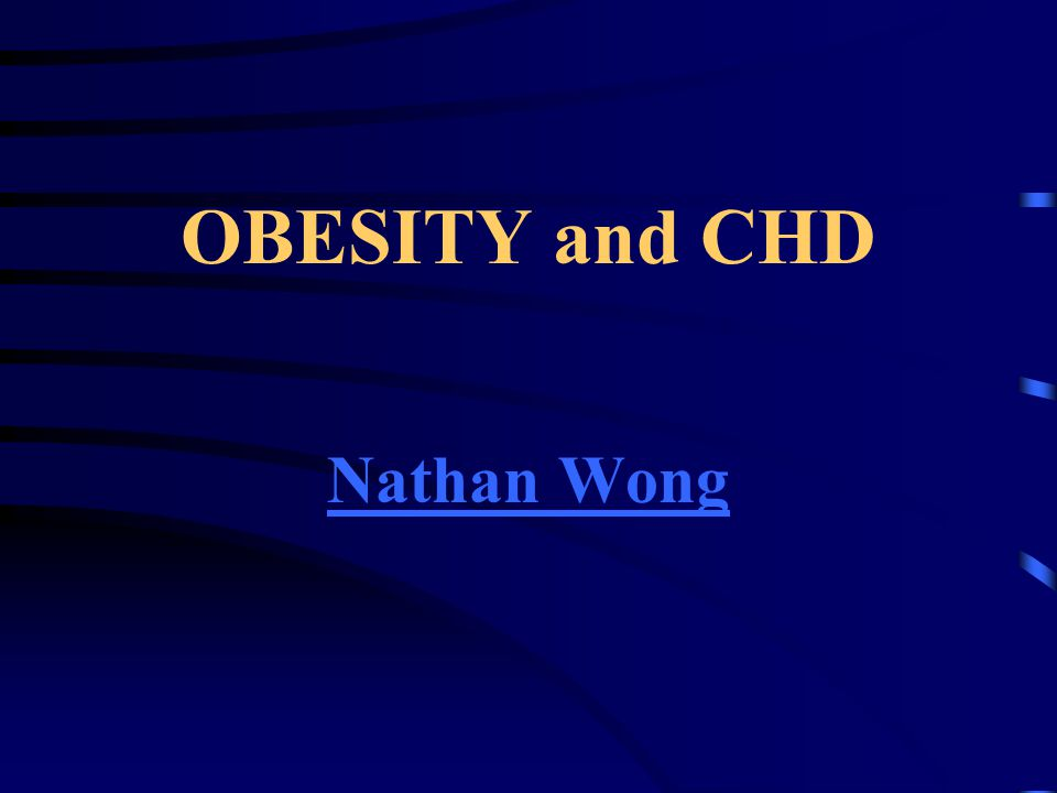 OBESITY and CHD Nathan Wong