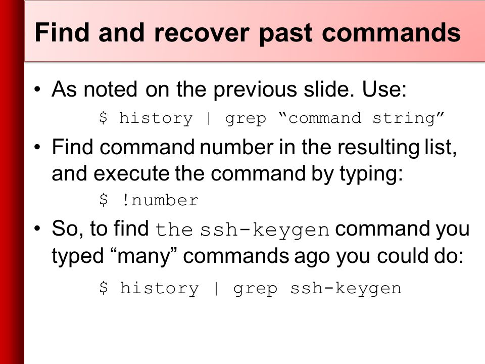 Find and recover past commands As noted on the previous slide.