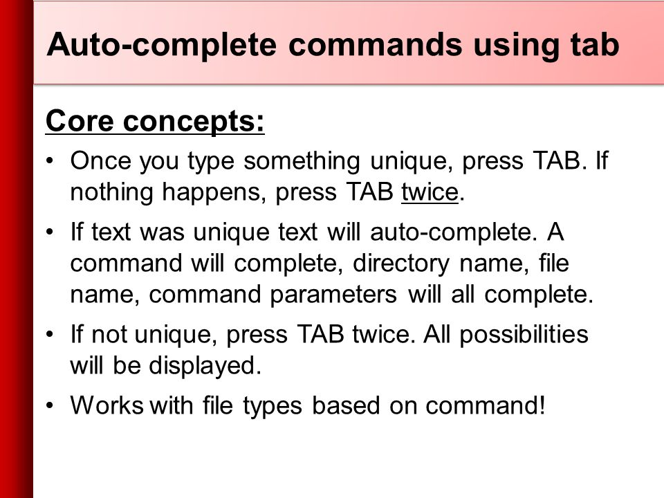 Auto-complete commands using tab Core concepts: Once you type something unique, press TAB.