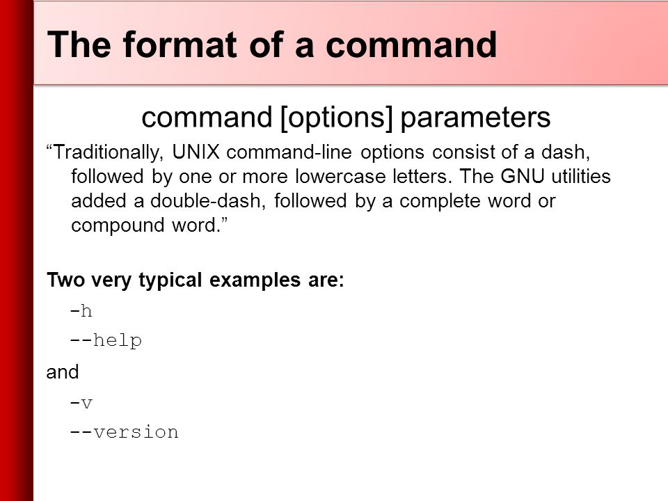 The format of a command command [options] parameters Traditionally, UNIX command-line options consist of a dash, followed by one or more lowercase letters.