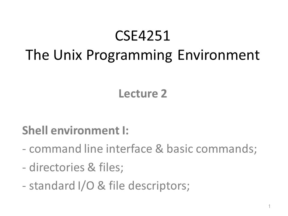 Lecture 2 Shell environment I: - command line interface & basic commands; - directories & files; - standard I/O & file descriptors; CSE4251 The Unix Programming Environment 1