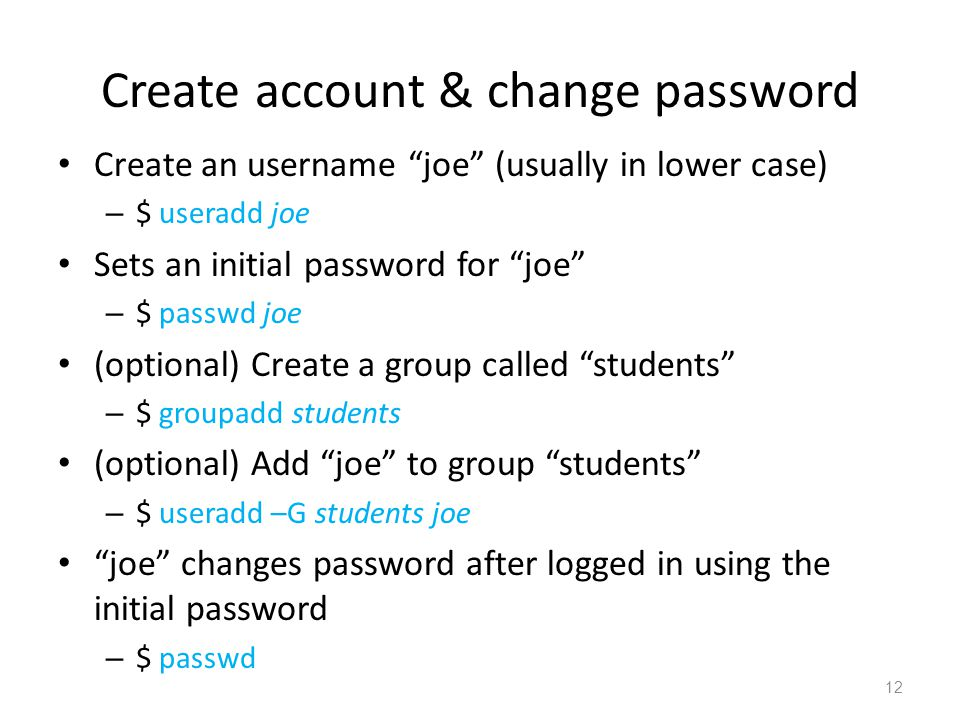 Create account & change password Create an username joe (usually in lower case) – $ useradd joe Sets an initial password for joe – $ passwd joe (optional) Create a group called students – $ groupadd students (optional) Add joe to group students – $ useradd –G students joe joe changes password after logged in using the initial password – $ passwd 12