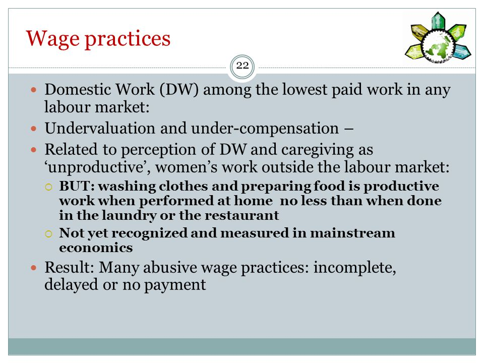 Wage practices Domestic Work (DW) among the lowest paid work in any labour market: Undervaluation and under-compensation – Related to perception of DW and caregiving as 'unproductive', women's work outside the labour market:  BUT: washing clothes and preparing food is productive work when performed at home no less than when done in the laundry or the restaurant  Not yet recognized and measured in mainstream economics Result: Many abusive wage practices: incomplete, delayed or no payment 22