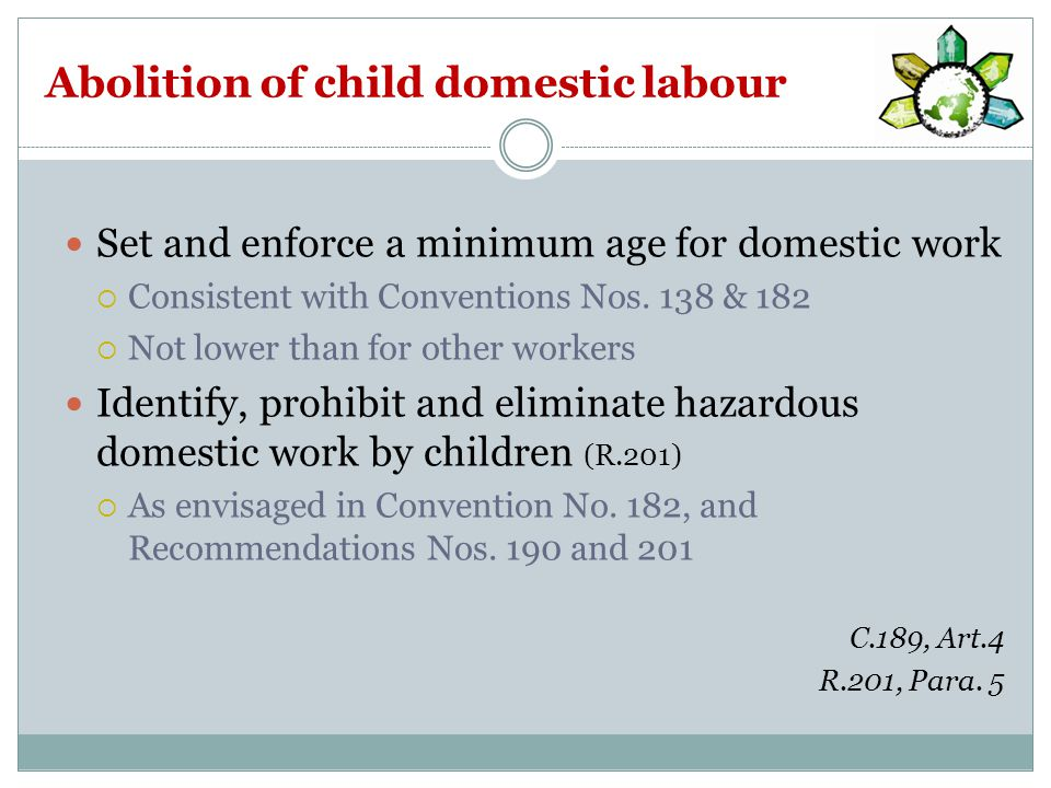 Abolition of child domestic labour Set and enforce a minimum age for domestic work  Consistent with Conventions Nos.