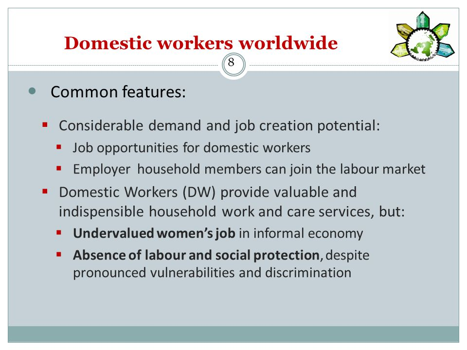Domestic workers worldwide Common features:  Considerable demand and job creation potential:  Job opportunities for domestic workers  Employer household members can join the labour market  Domestic Workers (DW) provide valuable and indispensible household work and care services, but:  Undervalued women's job in informal economy  Absence of labour and social protection, despite pronounced vulnerabilities and discrimination 8