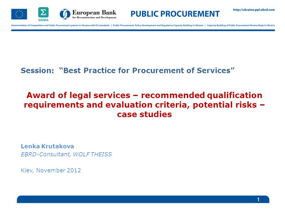 Session: Best Practice for Procurement of Services Award of legal services – recommended qualification requirements and evaluation criteria, potential risks – case studies Lenka Krutakova EBRD-Consultant, WOLF THEISS Kiev, November