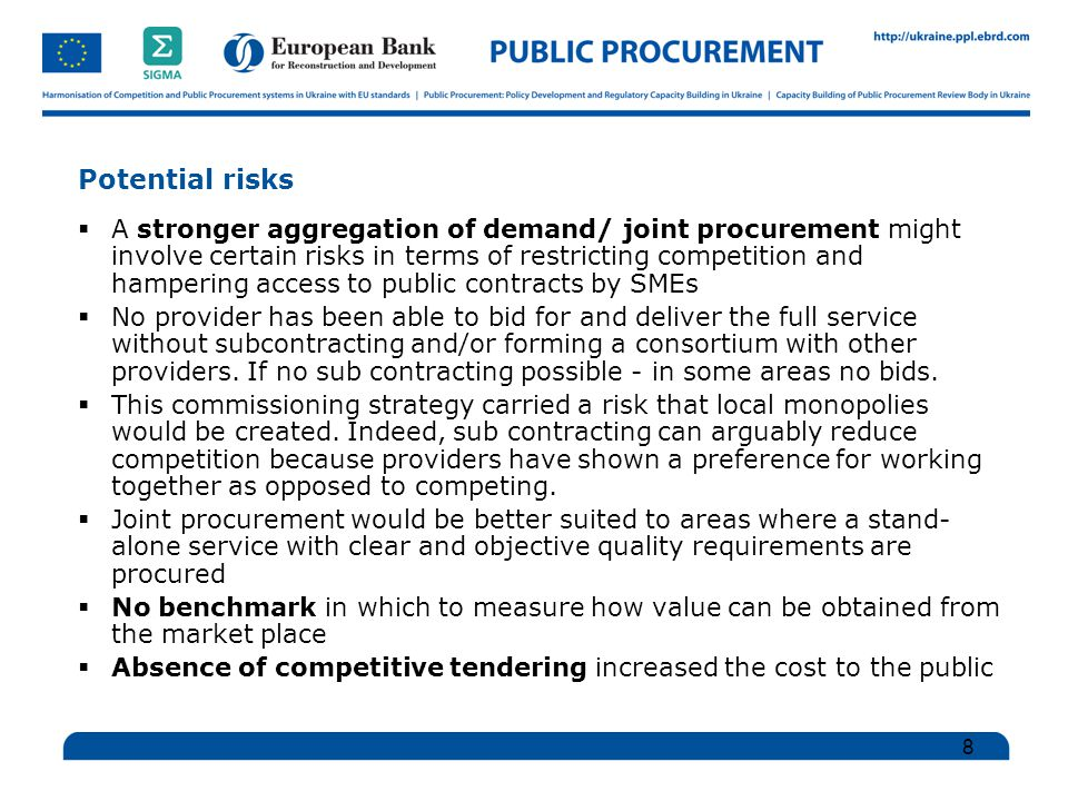 Potential risks  A stronger aggregation of demand/ joint procurement might involve certain risks in terms of restricting competition and hampering access to public contracts by SMEs  No provider has been able to bid for and deliver the full service without subcontracting and/or forming a consortium with other providers.