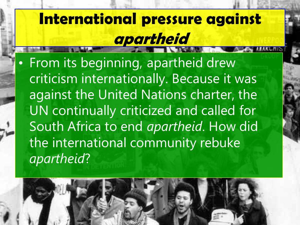 International pressure against apartheid From its beginning, apartheid drew criticism internationally.