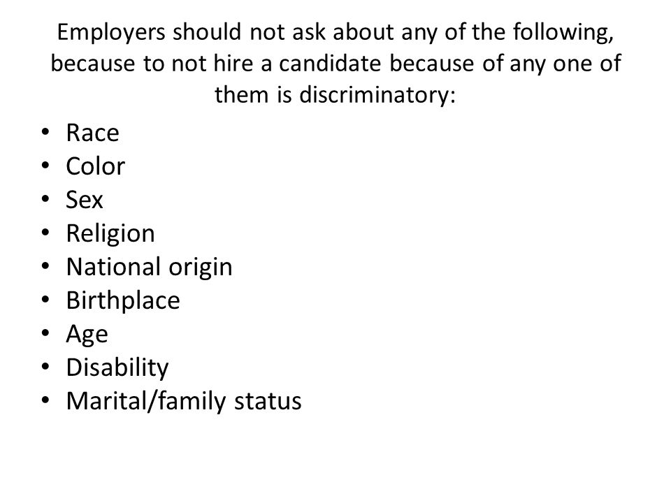 Employers should not ask about any of the following, because to not hire a candidate because of any one of them is discriminatory: Race Color Sex Religion National origin Birthplace Age Disability Marital/family status