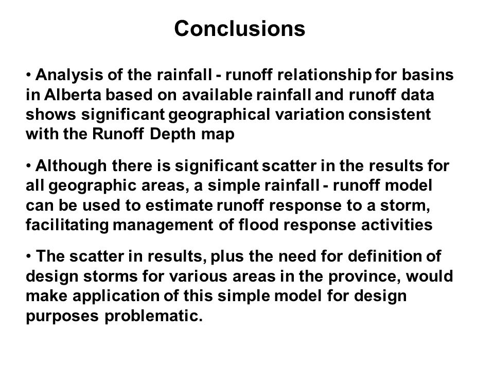 Conclusions Analysis of the rainfall - runoff relationship for basins in Alberta based on available rainfall and runoff data shows significant geographical variation consistent with the Runoff Depth map Although there is significant scatter in the results for all geographic areas, a simple rainfall - runoff model can be used to estimate runoff response to a storm, facilitating management of flood response activities The scatter in results, plus the need for definition of design storms for various areas in the province, would make application of this simple model for design purposes problematic.