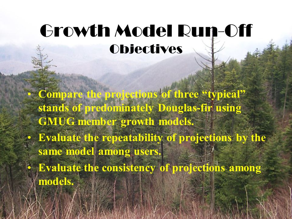 Growth Model Run-Off Objectives Compare the projections of three typical stands of predominately Douglas-fir using GMUG member growth models.