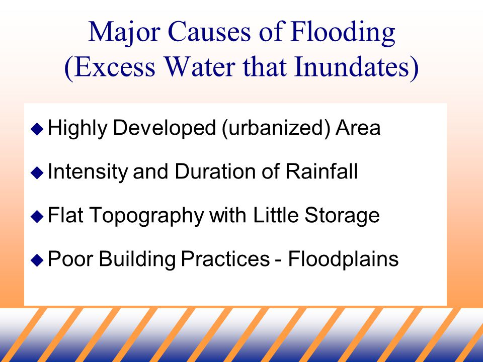 Major Causes of Flooding (Excess Water that Inundates)  Highly Developed (urbanized) Area  Intensity and Duration of Rainfall  Flat Topography with Little Storage  Poor Building Practices - Floodplains