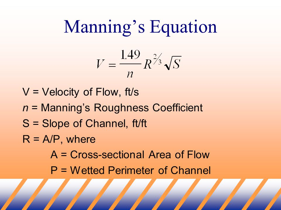 Manning's Equation V = Velocity of Flow, ft/s n = Manning's Roughness Coefficient S = Slope of Channel, ft/ft R = A/P, where A = Cross-sectional Area of Flow P = Wetted Perimeter of Channel
