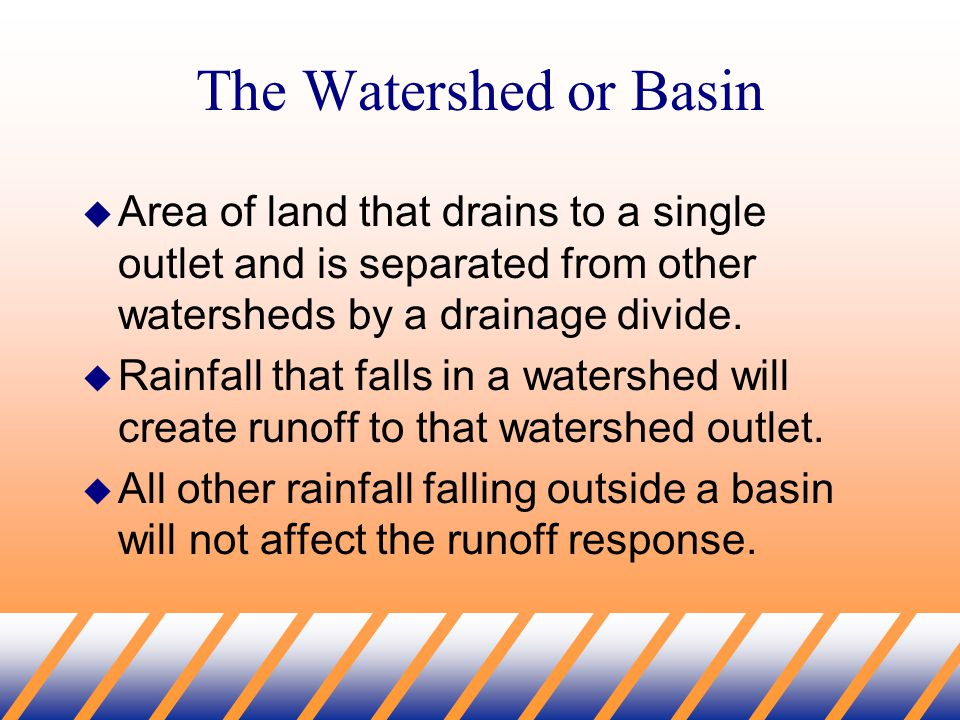 The Watershed or Basin  Area of land that drains to a single outlet and is separated from other watersheds by a drainage divide.