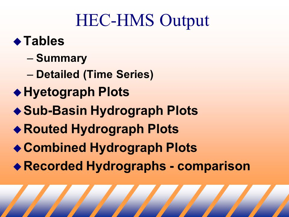 HEC-HMS Output  Tables –Summary –Detailed (Time Series)  Hyetograph Plots  Sub-Basin Hydrograph Plots  Routed Hydrograph Plots  Combined Hydrograph Plots  Recorded Hydrographs - comparison