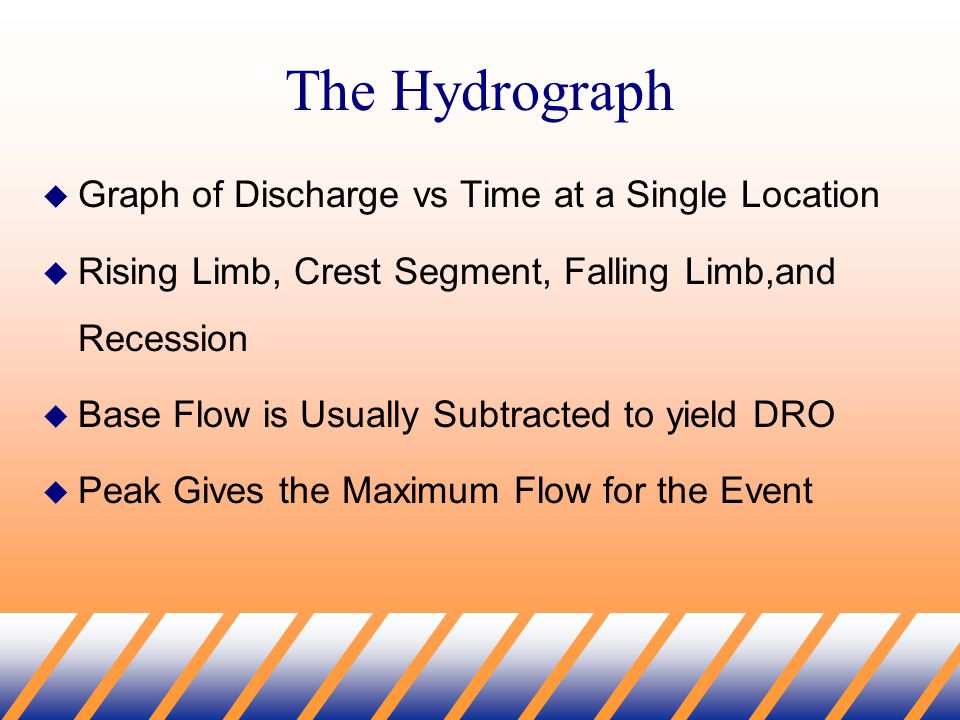 The Hydrograph  Graph of Discharge vs Time at a Single Location  Rising Limb, Crest Segment, Falling Limb,and Recession  Base Flow is Usually Subtracted to yield DRO  Peak Gives the Maximum Flow for the Event