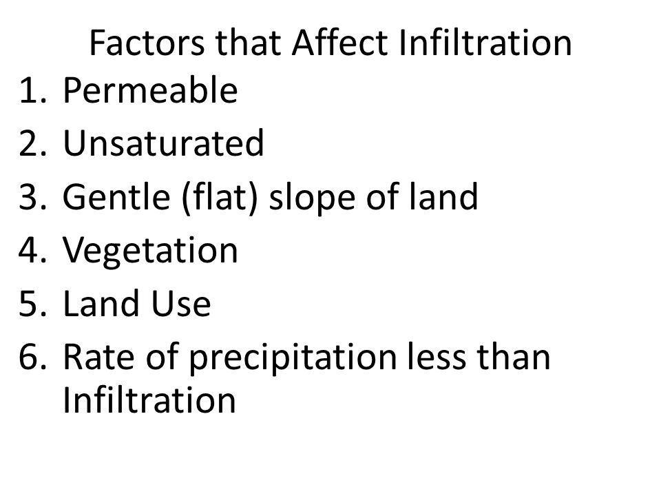 Factors that Affect Infiltration 1.Permeable 2.Unsaturated 3.Gentle (flat) slope of land 4.Vegetation 5.Land Use 6.Rate of precipitation less than Infiltration