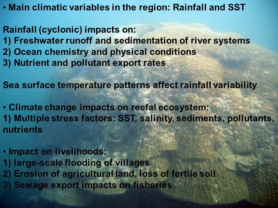 Main climatic variables in the region: Rainfall and SST Rainfall (cyclonic) impacts on: 1) Freshwater runoff and sedimentation of river systems 2) Ocean chemistry and physical conditions 3) Nutrient and pollutant export rates Sea surface temperature patterns affect rainfall variability Climate change impacts on reefal ecosystem: 1) Multiple stress factors: SST, salinity, sediments, pollutants, nutrients Impact on livelihoods: 1) large-scale flooding of villages 2) Erosion of agricultural land, loss of fertile soil 3) Sewage export impacts on fisheries