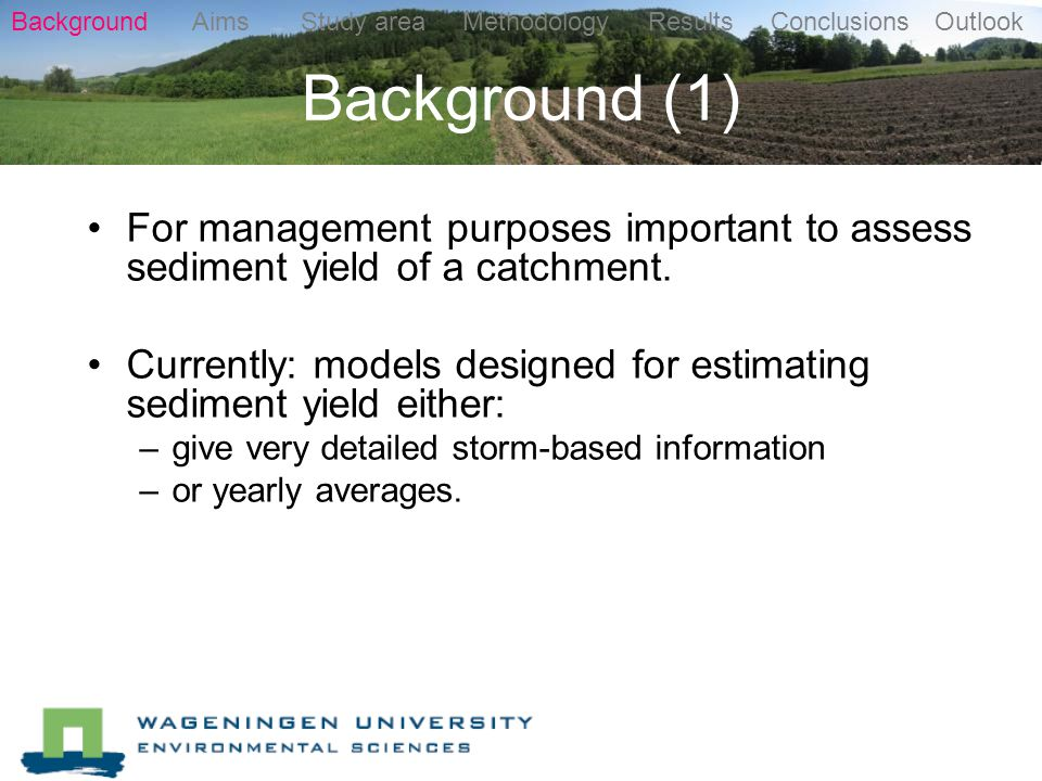 Background (1) Background Aims Study area Methodology Results Conclusions Outlook For management purposes important to assess sediment yield of a catchment.