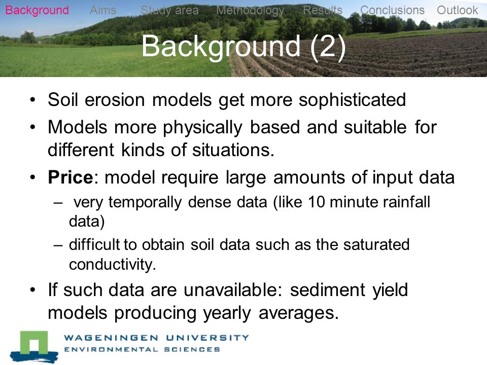 Background (2) Soil erosion models get more sophisticated Models more physically based and suitable for different kinds of situations.