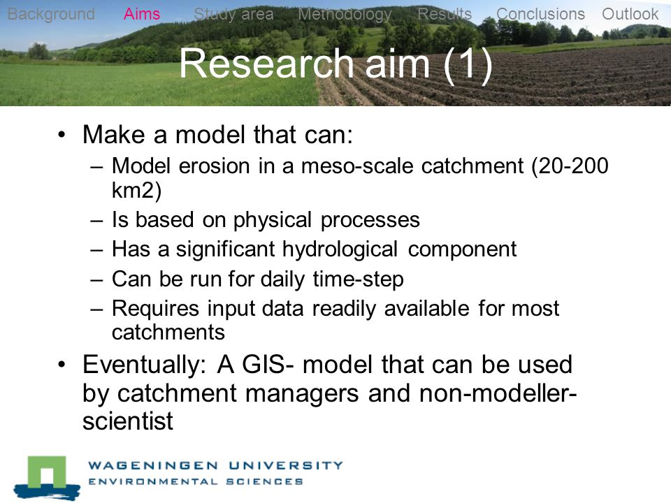 Research aim (1) Make a model that can: –Model erosion in a meso-scale catchment ( km2) –Is based on physical processes –Has a significant hydrological component –Can be run for daily time-step –Requires input data readily available for most catchments Eventually: A GIS- model that can be used by catchment managers and non-modeller- scientist Background Aims Study area Methodology Results Conclusions Outlook