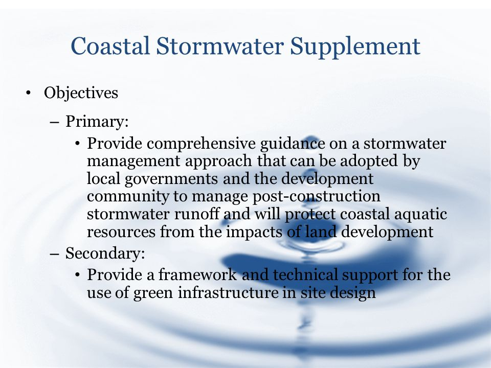 Coastal Stormwater Supplement Objectives – Primary: Provide comprehensive guidance on a stormwater management approach that can be adopted by local governments and the development community to manage post-construction stormwater runoff and will protect coastal aquatic resources from the impacts of land development – Secondary: Provide a framework and technical support for the use of green infrastructure in site design