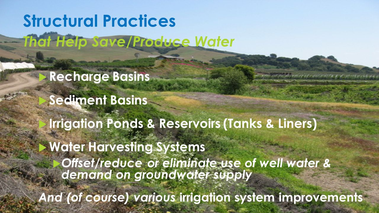 Structural Practices That Help Save/Produce Water  Recharge Basins  Sediment Basins  Irrigation Ponds & Reservoirs (Tanks & Liners)  Water Harvesting Systems  Offset/reduce or eliminate use of well water & demand on groundwater supply And (of course) various irrigation system improvements